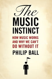 The Music Instinct:How Music Works and Why We Can't Do Without It - How Music Works and Why We Can't Do Without It ebook by Philip Ball