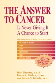 The Answer to Cancer - Is Never Giving It a Chance to Start ebook by Hari Sharma, MD,Rama Mishra, GAMS,James G. Meade