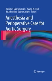 Anesthesia and Perioperative Care for Aortic Surgery ebook by Kathirvel Subramaniam,Kyung W. Park,Balachundhar Subramaniam