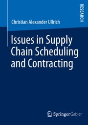 Issues in Supply Chain Scheduling and Contracting ebook by Christian Alexander Ullrich