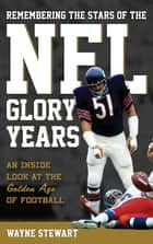 Remembering the Stars of the NFL Glory Years - An Inside Look at the Golden Age of Football ebook by Wayne Stewart