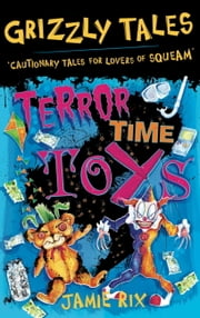Grizzly Tales 5: Terror-Time Toys - Cautionary Tales for Lovers of Squeam! ebook by Jamie Rix