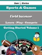 A Beginners Guide to Field lacrosse (Volume 1) ebook by Tomi Hatcher