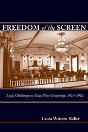 Freedom of the Screen - Legal Challenges to State Film Censorship, 1915-1981 ebook by Laura Wittern-Keller