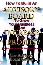 How To Build An Advisory Board To Grow Your Business And Increase Your Profits ebook by The Advisory Board Group