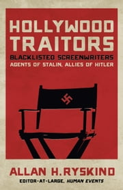 Hollywood Traitors - Blacklisted Screenwriters  Agents of Stalin, Allies of Hitler ebook by Allan H. Ryskind