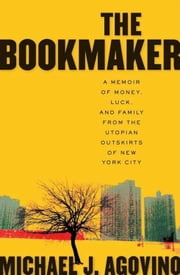 The Bookmaker - A Memoir of Money, Luck, and Family from the Utopian Outskirts of New York City ebook by Michael J. Agovino
