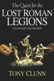 Quest For The Lost Roman Legions Discovering The Varus Battlefield - Discovering the Varus Battlefield ebook by Clunn Tony