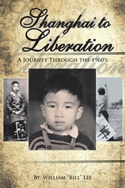 "Shanghai To Liberation - A Journey Through the 1960's ebook by William ""Bill"" Lee"