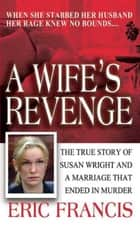 A Wife's Revenge - The True Story of Susan Wright and the Marriage That Ended in Murder ebook by Eric Francis