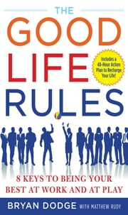 The Good Life Rules - 8 Keys to Being a Better You at Work and Play ebook by Bryan Dodge,Matt Rudy