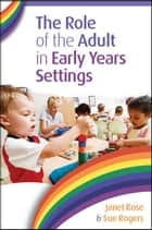 The Role Of The Adult In Early Years Settings ebook by Janet Rose,Sue Rogers