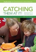 Catching them at it! - Assessment in the early years ebook by Sally Featherstone