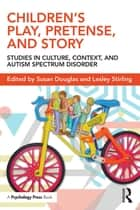 Children's Play, Pretense, and Story - Studies in Culture, Context, and Autism Spectrum Disorder ebook by Susan Douglas, Lesley Stirling