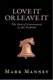 Love It or Leave It - The End of Government as the Problem ebook by Mark Manney