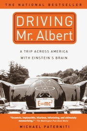 Driving Mr. Albert - A Trip Across America with Einstein's Brain ebook by Michael Paterniti