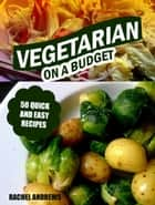 Vegetarian On a Budget: 50 Quick and Easy Recipes ebook by Rachel Andrews