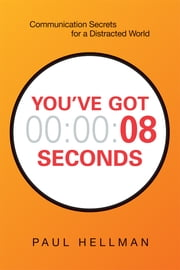 You've Got 8 Seconds - Communication Secrets for a Distracted World ebook by Paul Hellman