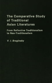 The Comparative Study of Traditional Asian Literatures - From Reflective Traditionalism to Neo-Traditionalism ebook by Vladimir Braginsky