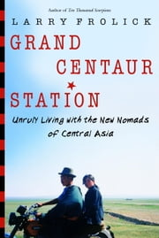Grand Centaur Station - Unruly Living With the New Nomads of Central Asia ebook by Larry Frolick
