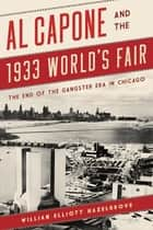 Al Capone and the 1933 World's Fair - The End of the Gangster Era in Chicago ebook by William Elliott Hazelgrove