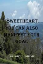Sweetheart, You Can also Manifest Your Goal ebook by Vaskaran Sarcar