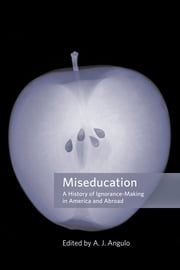 Miseducation - A History of Ignorance-Making in America and Abroad ebook by A. J. Angulo