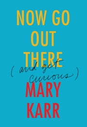 Now Go Out There - (and Get Curious) ebook by Mary Karr