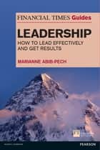 The Financial Times Guide to Leadership - How to lead effectively and get results ebook by Ms Marianne Abib Pech