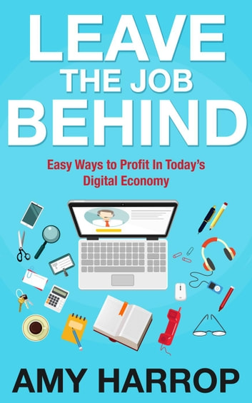 Leave The Job Behind: Easy Ways to Profit In Today's Digital Economy ebook by Amy Harrop