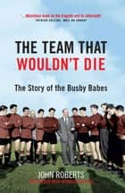 The Team That Wouldn't Die ebook by John Roberts
