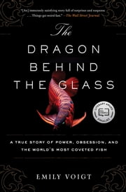 The Dragon Behind the Glass - A True Story of Power, Obsession, and the World's Most Coveted Fish ebook by Emily Voigt