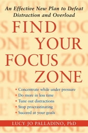 Find Your Focus Zone - An Effective New Plan to Defeat Distraction and Overload ebook by Lucy Jo Palladino, Ph.D.
