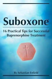 Suboxone: 16 Practical Tips for Successful Buprenorphine Treatment ebook by Sebastian Enfield