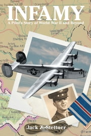Infamy - A Pilot's Story of World War II and Beyond ebook by Jack Z. Stettner