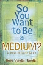 So you want to be a Medium: A Down to Earth Guide - A Down to Earth Guide ebook by Rose Vanden Eynden
