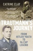 Trautmann's Journey - From Hitler Youth to FA Cup Legend ebook by Catrine Clay