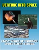 Venture into Space: Early Years of Goddard Space Flight Center - Vanguard, Mercury Tracking, Explorer, Pioneer, Tiros, Telstar, Relay, Syncom Satellites (NASA SP-4301) ebook by Progressive Management