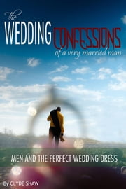 The Wedding Confessions of a Very Married Man - Men and the Perfect Wedding Dress ebook by Clyde Shaw