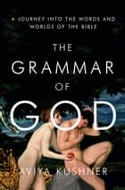 The Grammar of God - A Journey into the Words and Worlds of the Bible ebook by Aviya Kushner