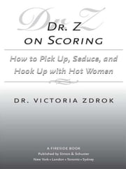 Dr. Z on Scoring - How to Pick Up, Seduce and Hook Up with Hot Women ebook by Ph.D. Victoria Zdrok, Ph.D.