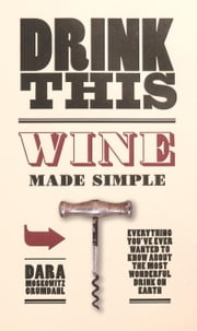 Drink This - Wine Made Simple ebook by Dara Moskowitz Grumdahl