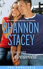All He Ever Dreamed: Book Six of The Kowalskis ebook by Shannon Stacey