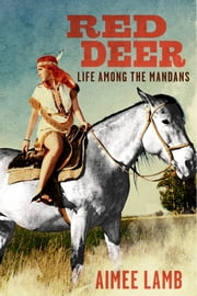 Red Deer - Life Among the Mandans ebook by Aimee Lamb