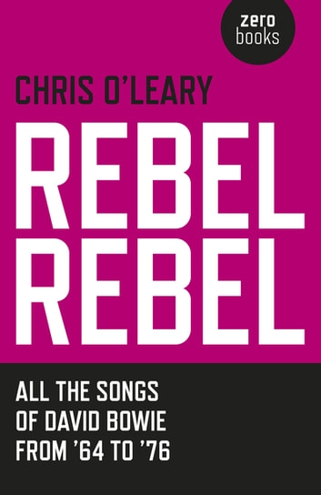 Rebel Rebel - All the Songs of David Bowie From '64 to '76 ebook by Chris O'Leary
