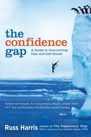 The Confidence Gap - A Guide to Overcoming Fear and Self-Doubt ebook by Russ Harris,Steven Hayes