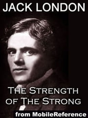 The Strength Of The Strong And Other Stories: Includes South Of The Slot, The Unparalleled Invasion, The Enemy Of All The World, The Dream Of Debs, The Sea-Farmer And Samuel (Mobi Classics) ebook by Jack London