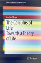 The Calculus of Life - Towards a Theory of Life ebook by Andrés Moya