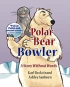 Polar Bear Bowler: A Story Without Words ebook by Karl Beckstrand, Ashley Sanborn