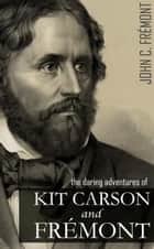 The Daring Adventures of Kit Carson and John C. Frémont: (Annotated, Abridged) ebook by John C. Frémont